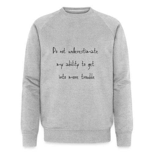 Do not underestimate my ability to get into more t - Mannen bio sweatshirt van Stanley & Stella
