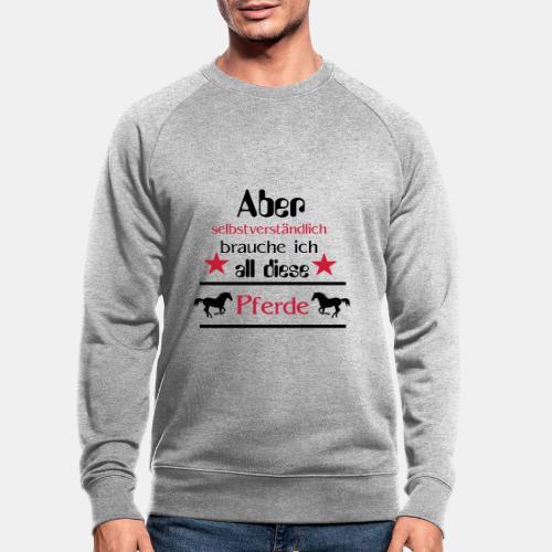 Aber selbstverständlich brauche ich all diese Pfer - Männer Bio-Sweatshirt