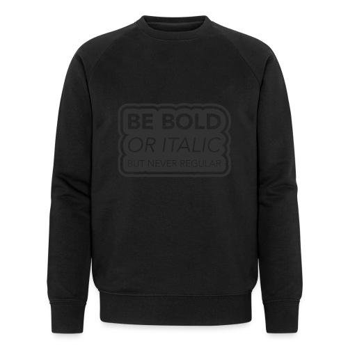 Be bold, or italic but never regular - Mannen bio sweatshirt