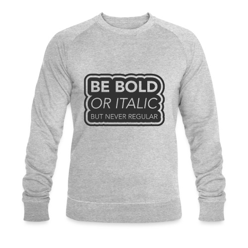 Be bold, or italic but never regular - Mannen bio sweatshirt