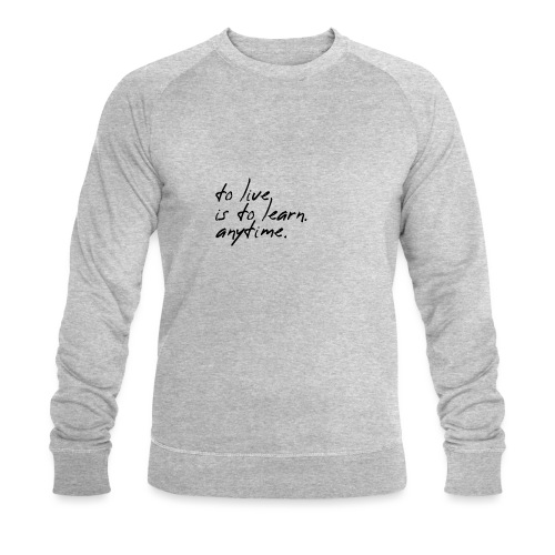 to live is to learn. anytime. - Männer Bio-Sweatshirt