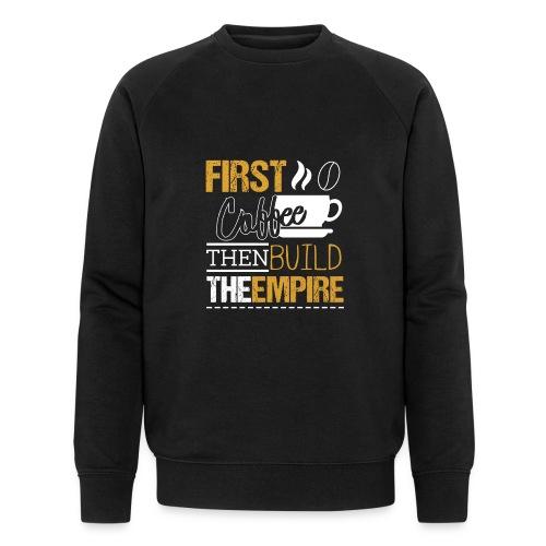 First Coffee Then Build The Empire - Männer Bio-Sweatshirt