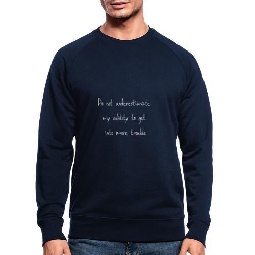 Do not underestimate my ability to get into more t - Mannen bio sweatshirt