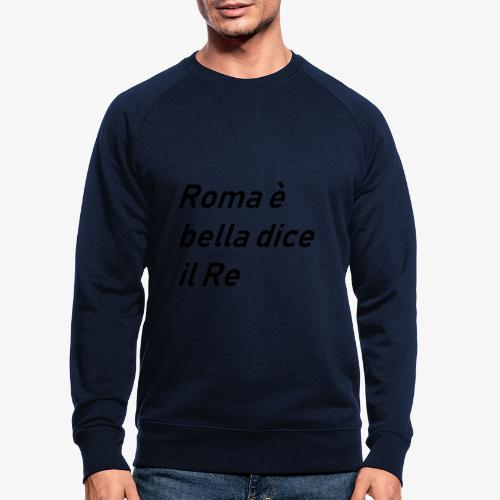 ROMA è bella dice il RE - Felpa ecologica da uomo