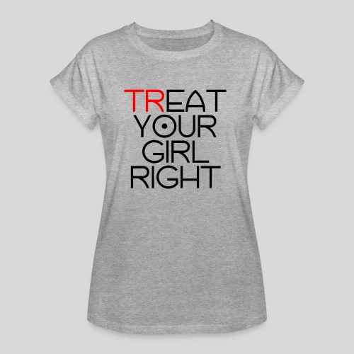 Treat Your Girl Right - Vrouwen oversize T-shirt