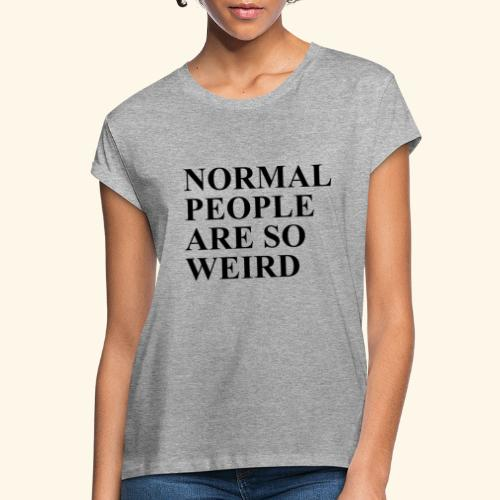 Normal people are so weird - Frauen Oversize T-Shirt