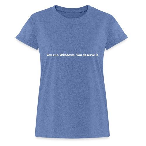 You run Windows You deserve it - Dame oversize T-shirt