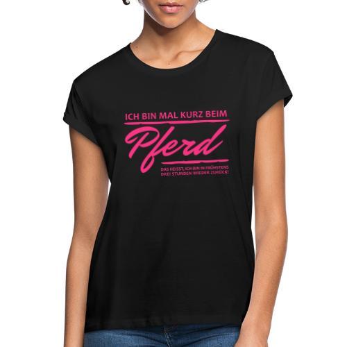Bin mal kurz beim Pferd... - Frauen Oversize T-Shirt