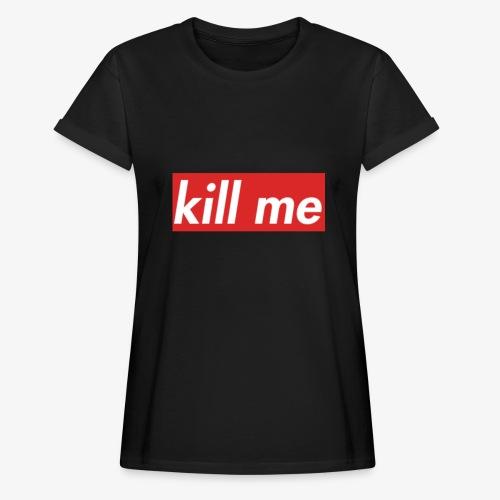 kill me - Women's Oversize T-Shirt