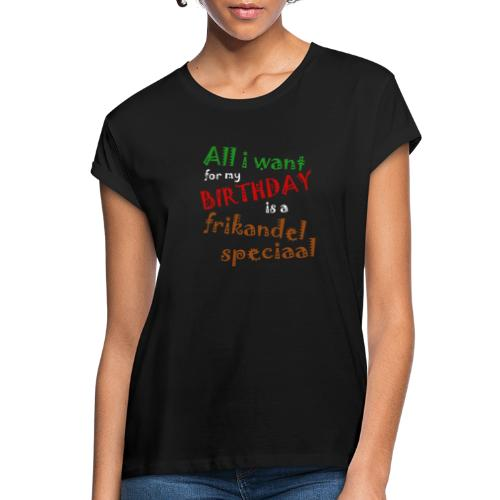 All I want for my birthday, a frikandel speciaal - Vrouwen oversize T-shirt