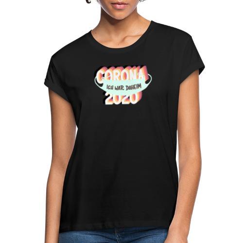 CORONA 2020 – ICH WAR DAHEIM! - Frauen Oversize T-Shirt