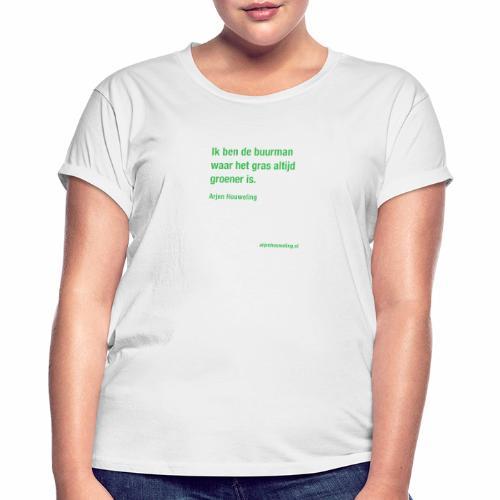 Ik ben de buurman waar het gras altijd groener is - Vrouwen oversize T-shirt