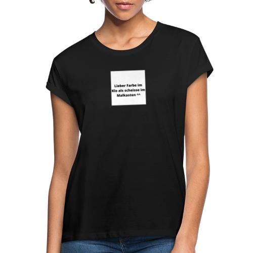 Lieber Farbe im Klo als scheisse im Malkasten ^^ - Frauen Oversize T-Shirt