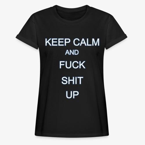 Keep Calm and Fuck Shit Up - Maglietta ampia da donna