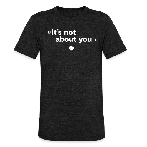 It's not about you - Unisex Tri-Blend T-Shirt von Bella + Canvas