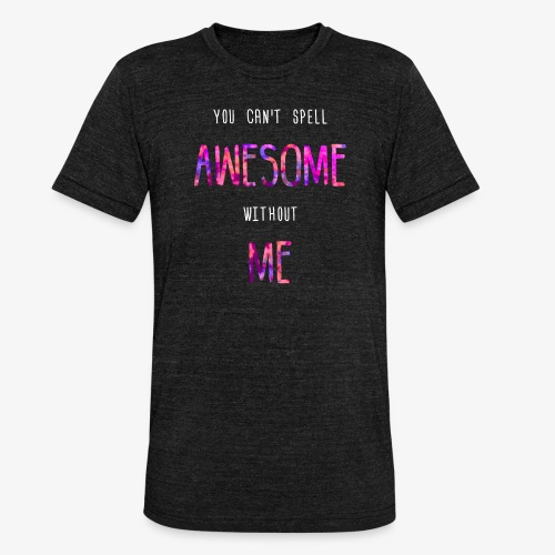 You can't spell AWESOME without ME - Unisex Tri-Blend T-Shirt by Bella & Canvas