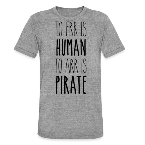 to err is human to arr is pirate – Geschenkidee - Unisex Tri-Blend T-Shirt von Bella + Canvas