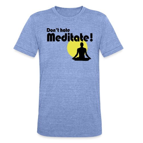 Don't hate, meditate! - Unisex Tri-Blend T-Shirt von Bella + Canvas