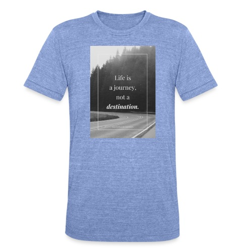 Life is a journey, not a destination - Unisex Tri-Blend T-Shirt by Bella & Canvas