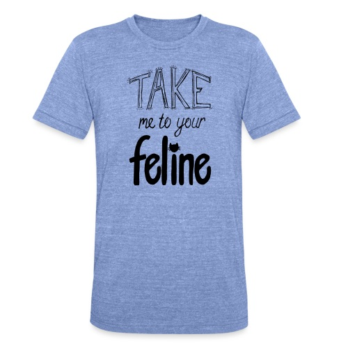 Take Me To Your Feline! - Unisex Tri-Blend T-Shirt by Bella & Canvas