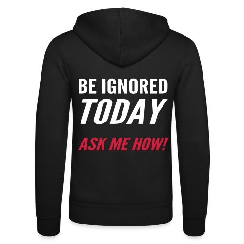 Be Ignored Today - Unisex Hooded Jacket by Bella + Canvas