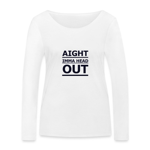 Aight Imma Head Out - Women's Organic Longsleeve Shirt by Stanley & Stella
