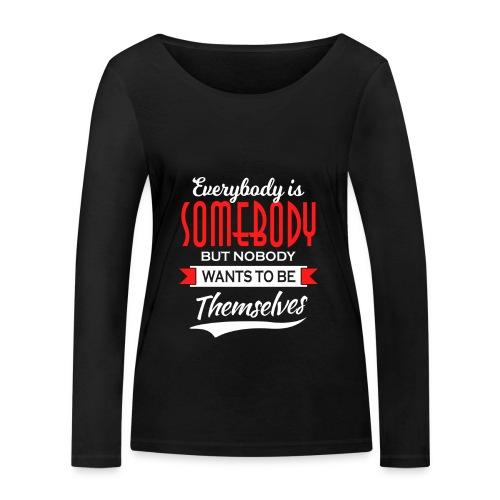 Everybody is somebody but noone wants to be... - Økologisk langermet T-skjorte for kvinner fra Stanley & Stella