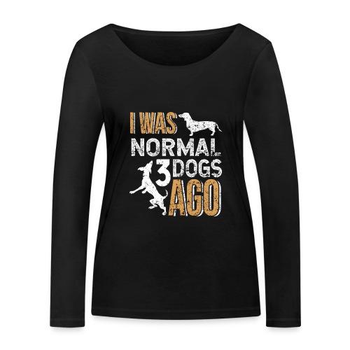 I WAS NORMAL 3 DOGS AGO - Frauen Bio-Langarmshirt von Stanley & Stella
