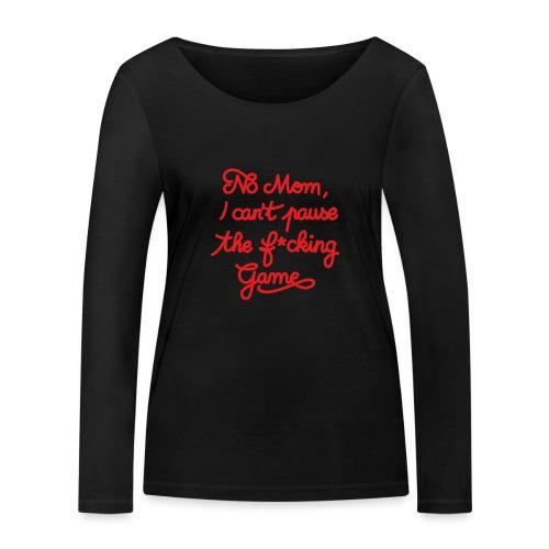 NO MOM I CAN'T PAUSE THE F* GAME! CS:GO - Women's Organic Longsleeve Shirt by Stanley & Stella