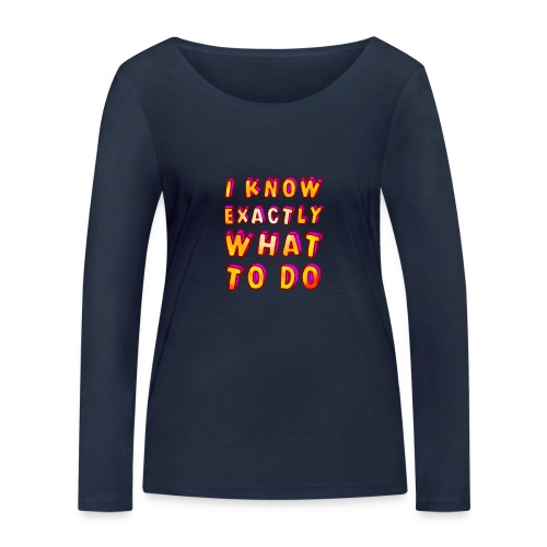 I know exactly what to do - Women's Organic Longsleeve Shirt by Stanley & Stella