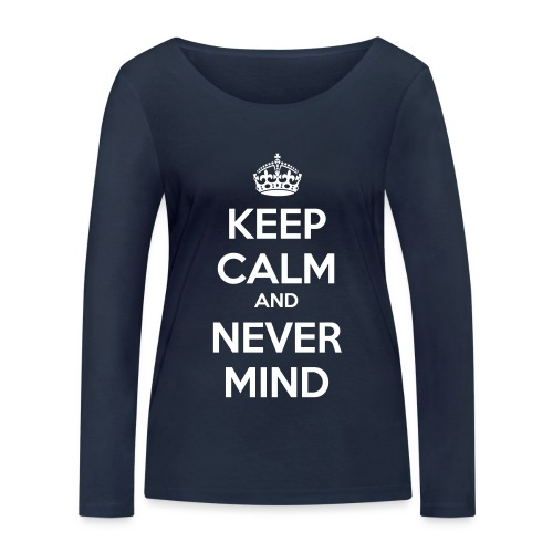 Keep Calm and Never Mind - Women's Organic Longsleeve Shirt by Stanley & Stella