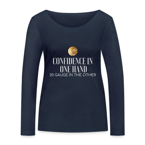 Confidence in one hand 20 gauge in the other - Women's Organic Longsleeve Shirt by Stanley & Stella