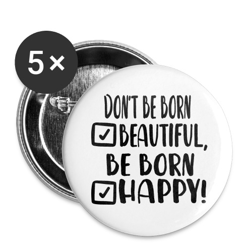Don t be born beautiful be born happy Black - Buttons groß 56 mm (5er Pack)