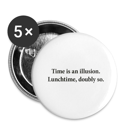 Time is an illusion. Lunchtime, doubly so. - Buttons large 2.2''/56 mm (5-pack)