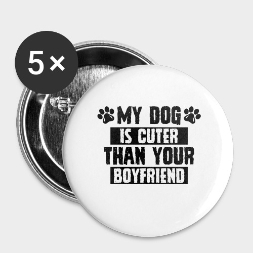 MY DOG IS CUTER THAN YOUR BOYFRIEND - Buttons groß 56 mm (5er Pack)