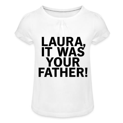 Laura it was your father - Mädchen-T-Shirt mit Raffungen