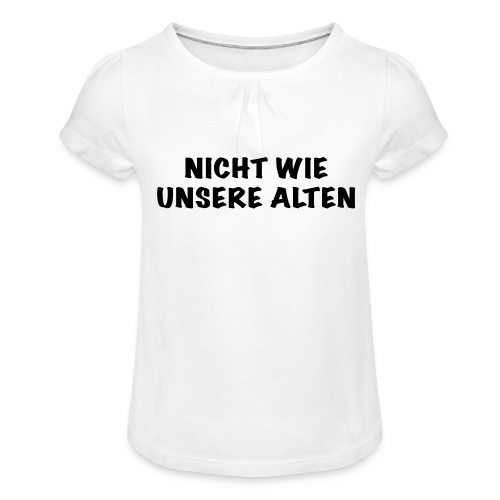 Nicht wie unsere alten - Mädchen-T-Shirt mit Raffungen