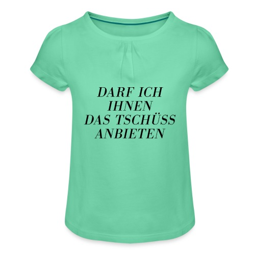 Darf ich Ihnen das Tschüß anbieten - Mädchen-T-Shirt mit Raffungen