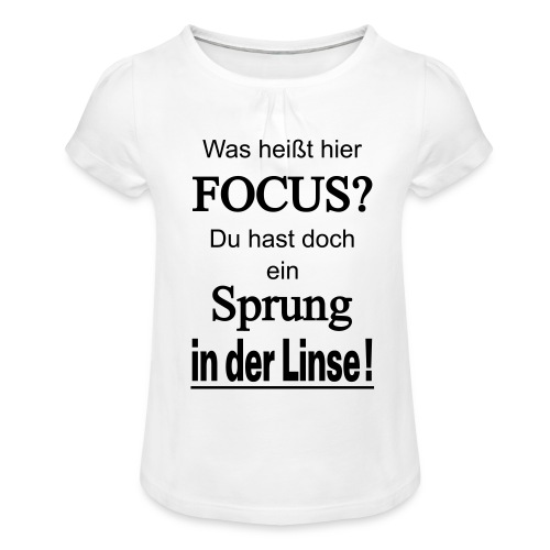 Was heißt hier Focus? Du hast Sprung in der Linse! - Mädchen-T-Shirt mit Raffungen