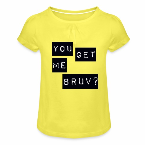 You get me bruv - Girl's T-Shirt with Ruffles