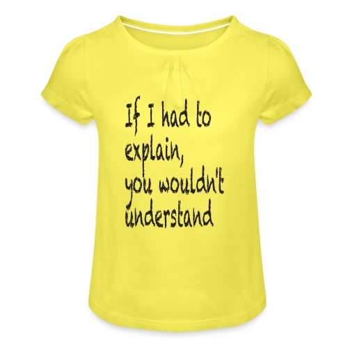 If I had to explain, you wouldn't understand - Girl's T-Shirt with Ruffles