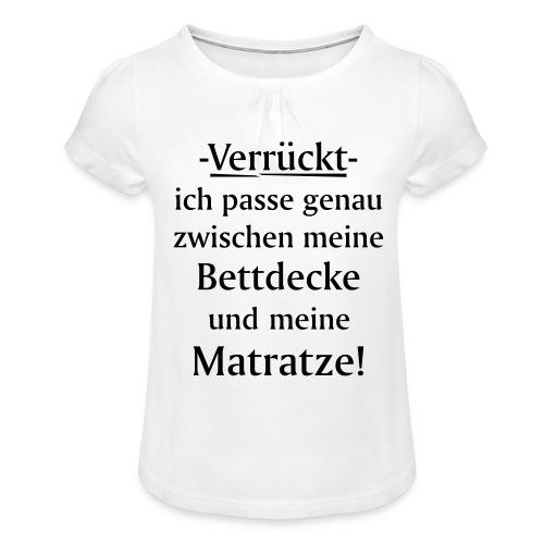 Verrückt ich passe zwischen Bettdecke und Matratze - Mädchen-T-Shirt mit Raffungen