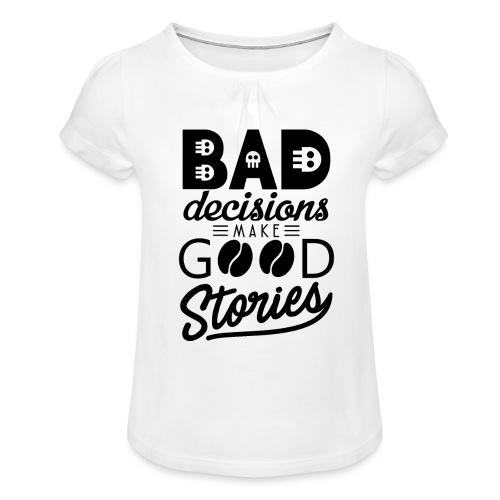 Schlechte Entscheidungen machen gute Geschichten - Mädchen-T-Shirt mit Raffungen