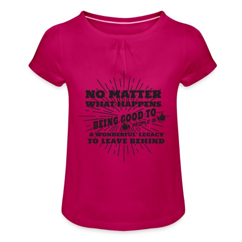 Egal was passiert, Sei gut zu anderen Leuten - Mädchen-T-Shirt mit Raffungen