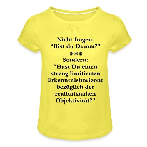 Dumm? oder limitierte realitätsnahe Objektivität - Mädchen-T-Shirt mit Raffungen