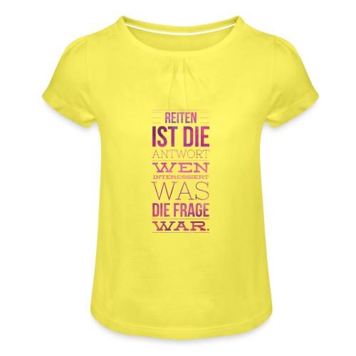 Reiten Ist Die Antwort Geschenkidee - Mädchen-T-Shirt mit Raffungen