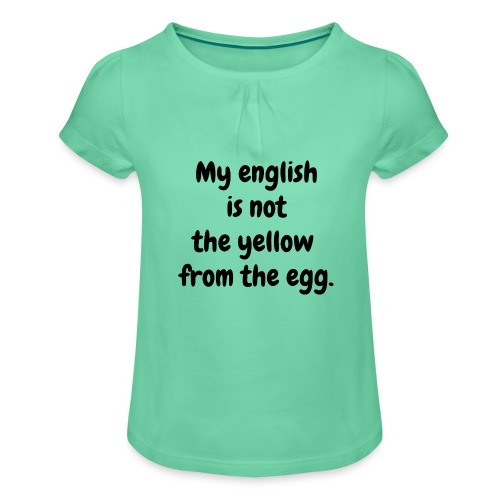 My english is not the yellow from the egg. - Mädchen-T-Shirt mit Raffungen