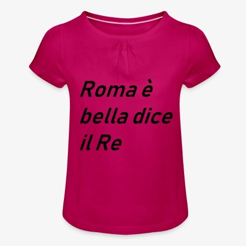 ROMA è bella dice il RE - Maglietta da ragazza con arricciatura
