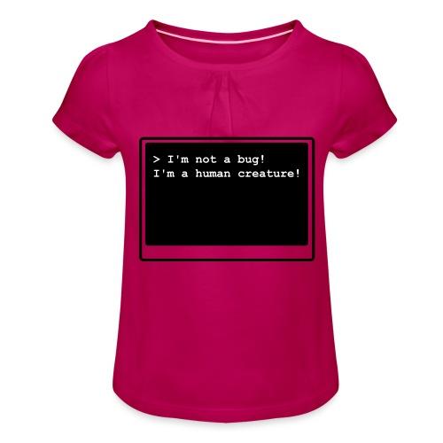 I'm not a bug! I'm a human creature! - Mädchen-T-Shirt mit Raffungen