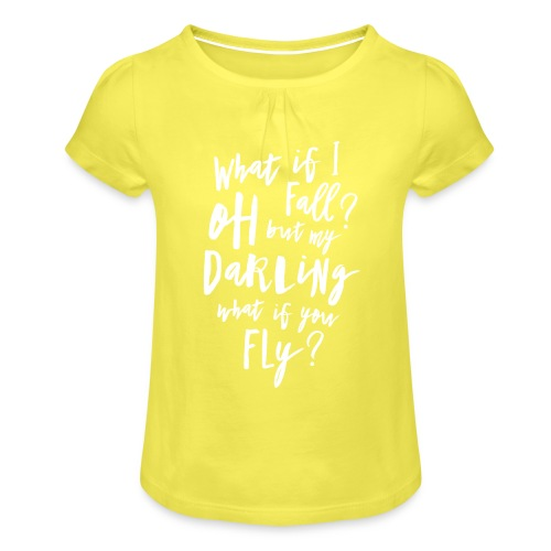 What if I fall? Oh but my Darling what of you fly? - Mädchen-T-Shirt mit Raffungen
